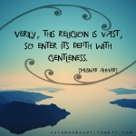 """Anas ibn Malik reported: The Messenger of Allah, peace and blessings be upon him, said:""""Verily, this religion is vast, so enter its depth with gentleness.""""[Musnad Ahmad]"""
